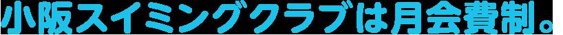 小阪スイミングクラブは月会費制。